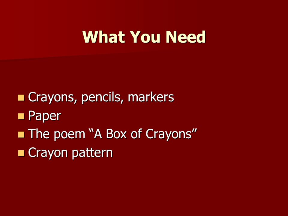 "What You Need Crayons, pencils, markers Crayons, pencils, markers Paper Paper The poem ""A Box of Crayons"" The poem ""A Box of Crayons"" Crayon pattern C"
