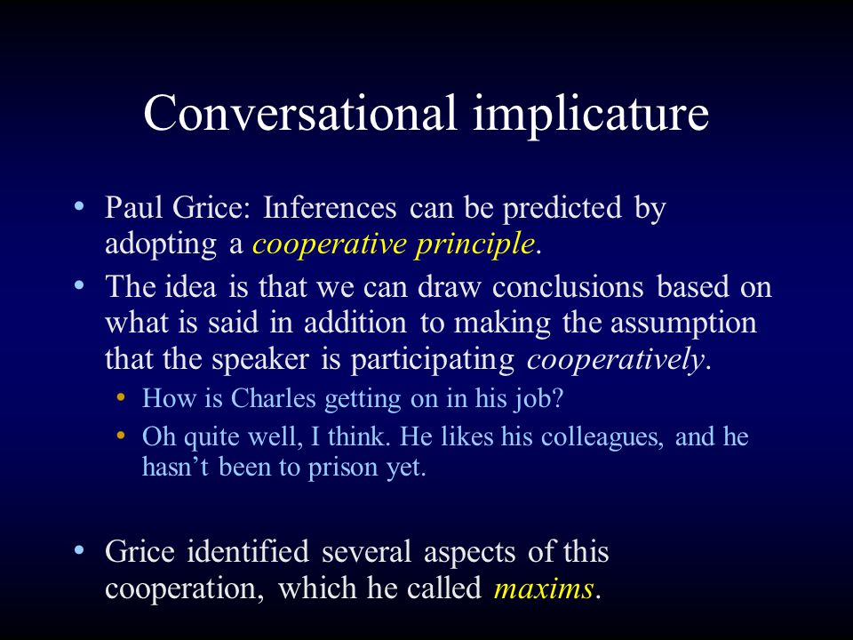 Conversational implicature Paul Grice: Inferences can be predicted by adopting a cooperative principle.