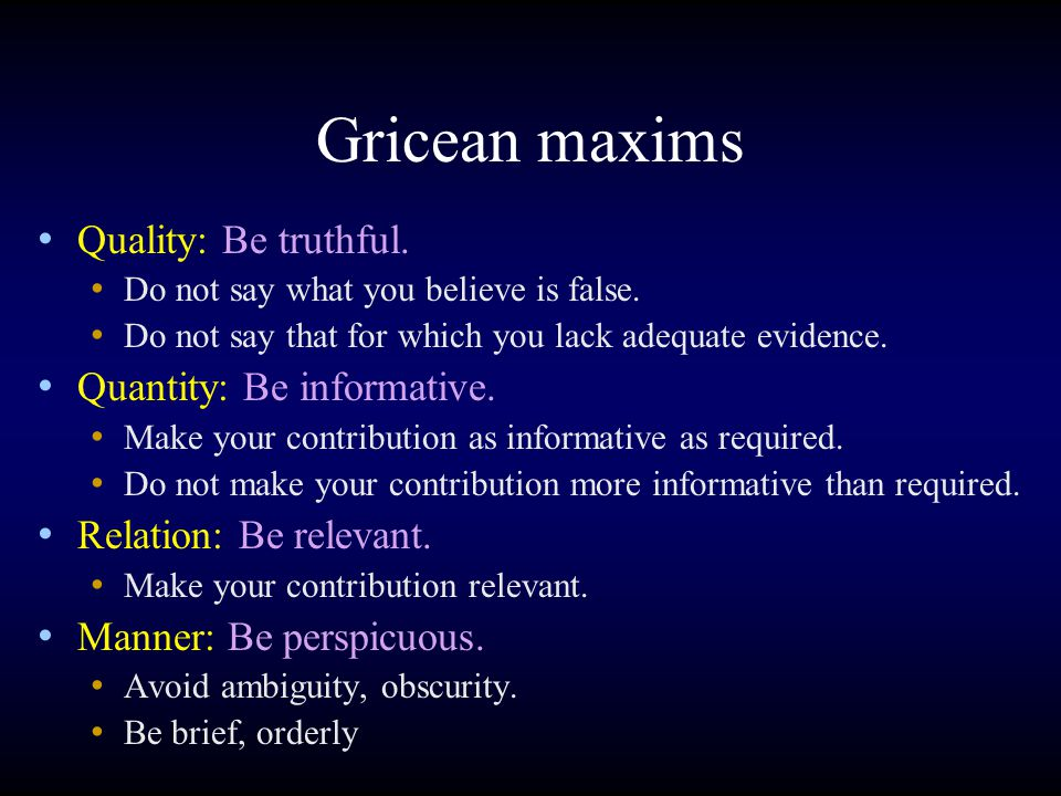 Gricean maxims Quality: Be truthful. Do not say what you believe is false.