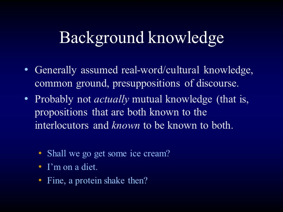 Background knowledge Generally assumed real-word/cultural knowledge, common ground, presuppositions of discourse.