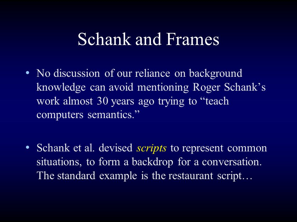 Schank and Frames No discussion of our reliance on background knowledge can avoid mentioning Roger Schank's work almost 30 years ago trying to teach computers semantics. Schank et al.