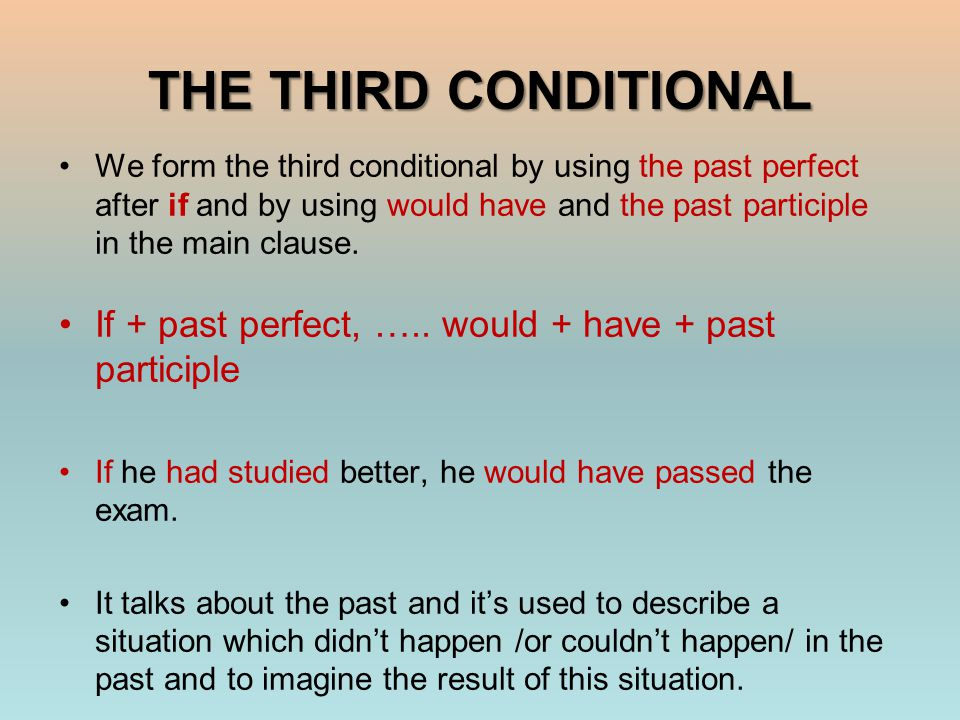 THE THIRD CONDITIONAL We form the third conditional by using the past perfect after if and by using would have and the past participle in the main clause.
