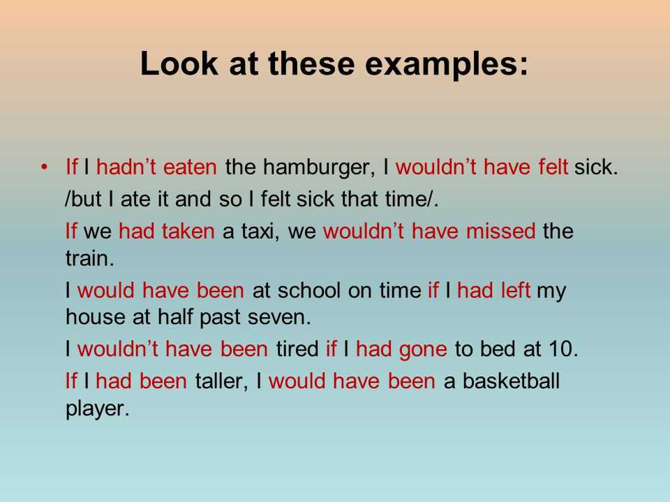 Look at these examples: If I hadn't eaten the hamburger, I wouldn't have felt sick.