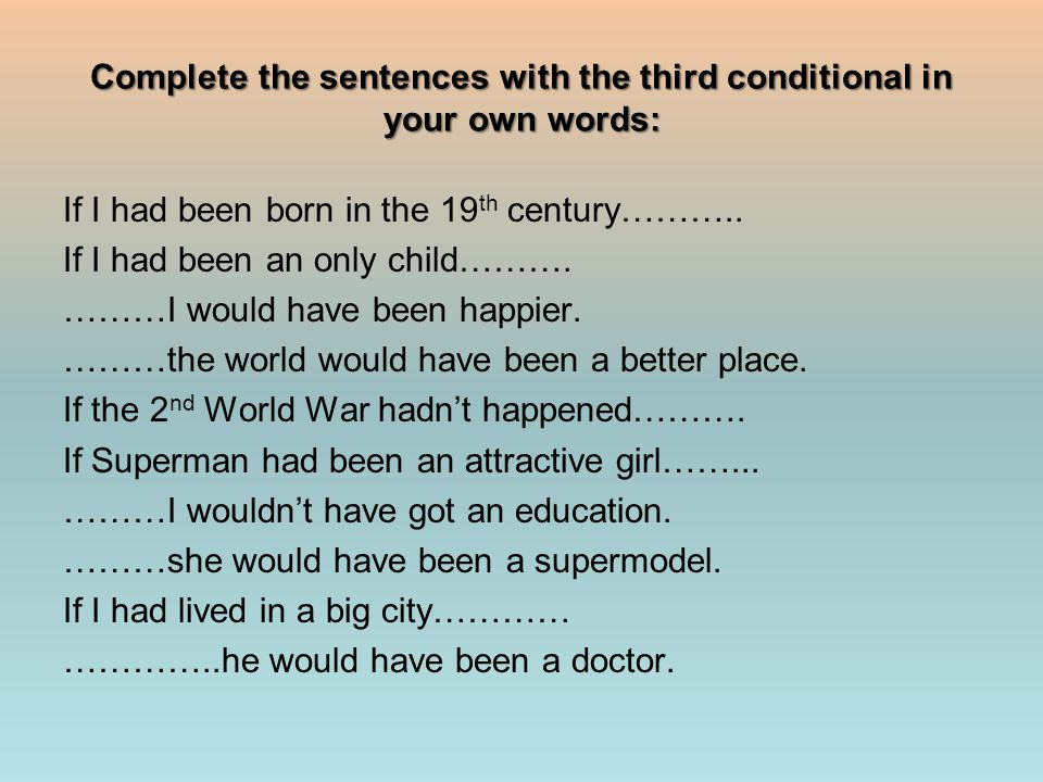 Complete the sentences with the third conditional in your own words: If I had been born in the 19 th century………..