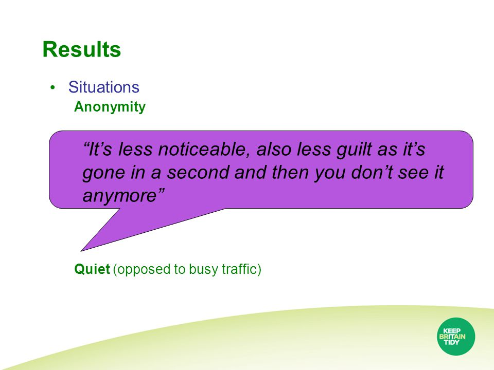 Results Situations Anonymity Quiet (opposed to busy traffic) It's less noticeable, also less guilt as it's gone in a second and then you don't see it anymore