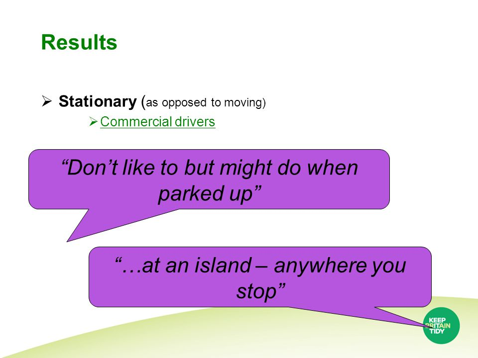 Results  Stationary ( as opposed to moving)  Commercial drivers Don't like to but might do when parked up …at an island – anywhere you stop