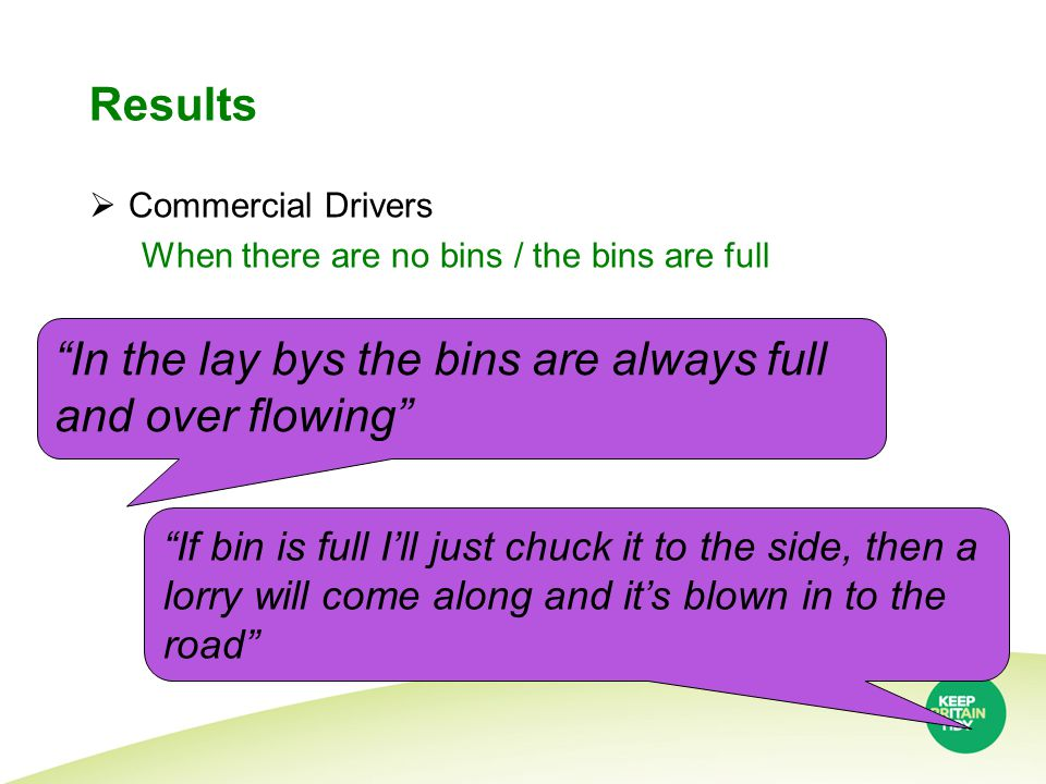 Results  Commercial Drivers When there are no bins / the bins are full In the lay bys the bins are always full and over flowing If bin is full I'll just chuck it to the side, then a lorry will come along and it's blown in to the road
