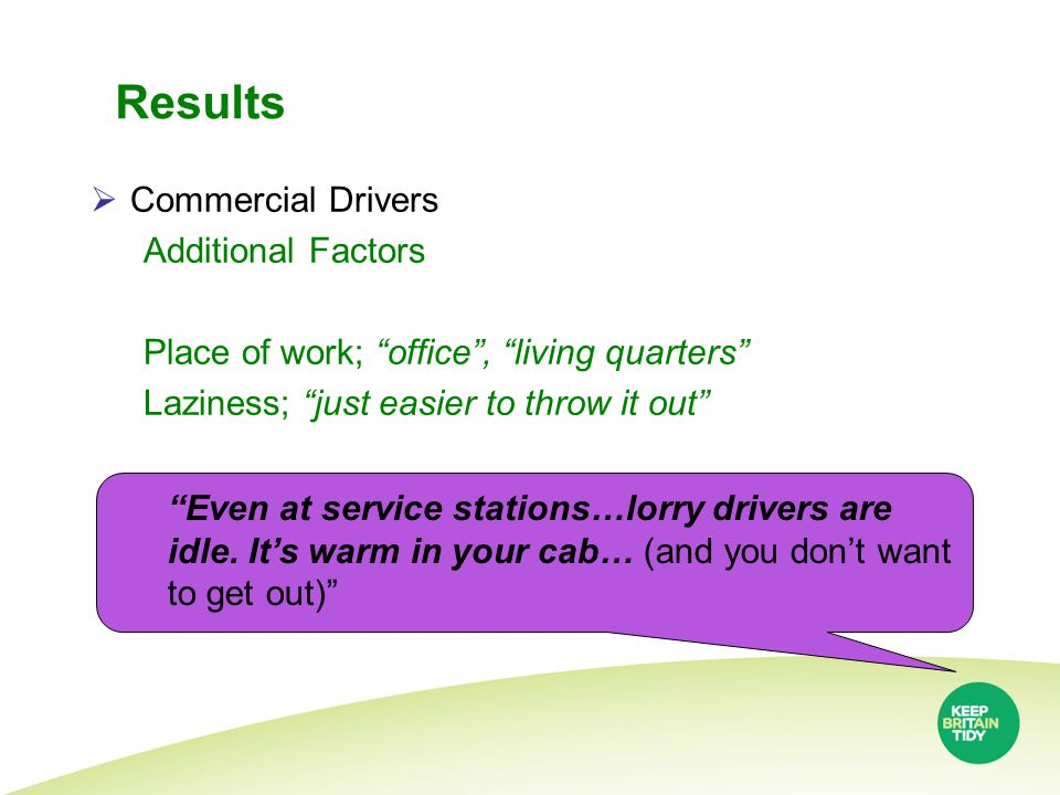 Results  Commercial Drivers Additional Factors Place of work; office , living quarters Laziness; just easier to throw it out Even at service stations…lorry drivers are idle.