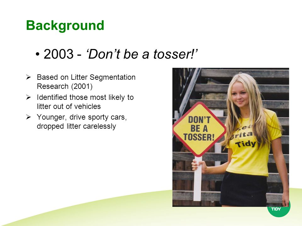 Background  Based on Litter Segmentation Research (2001)  Identified those most likely to litter out of vehicles  Younger, drive sporty cars, dropped litter carelessly 2003 - 'Don't be a tosser!'