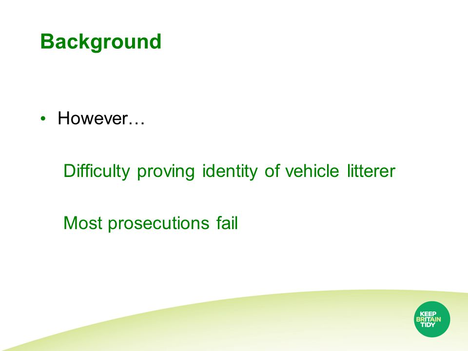 Background However… Difficulty proving identity of vehicle litterer Most prosecutions fail