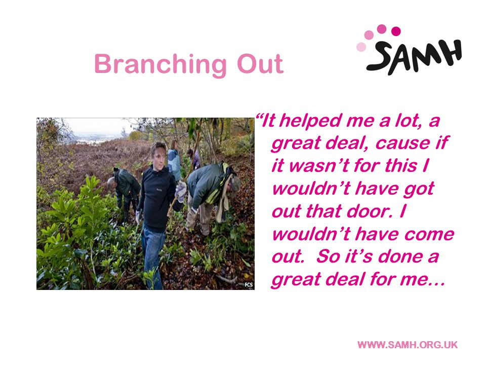 Branching Out It helped me a lot, a great deal, cause if it wasn't for this I wouldn't have got out that door.