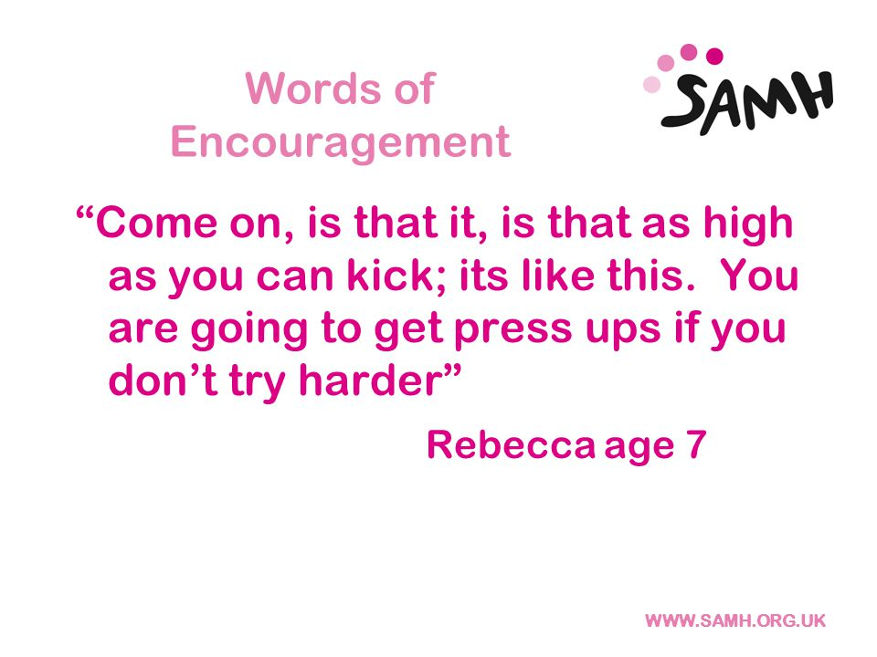 WWW.SAMH.ORG.UK Words of Encouragement Come on, is that it, is that as high as you can kick; its like this.
