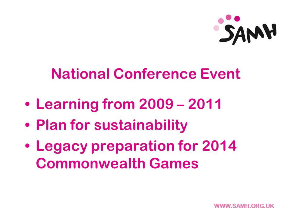 WWW.SAMH.ORG.UK National Conference Event Learning from 2009 – 2011 Plan for sustainability Legacy preparation for 2014 Commonwealth Games