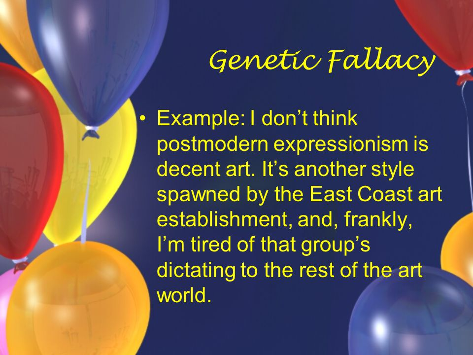 Genetic Fallacy Example: I don't think postmodern expressionism is decent art. It's another style spawned by the East Coast art establishment, and, fr