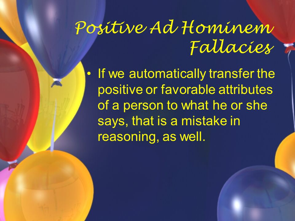 Positive Ad Hominem Fallacies If we automatically transfer the positive or favorable attributes of a person to what he or she says, that is a mistake
