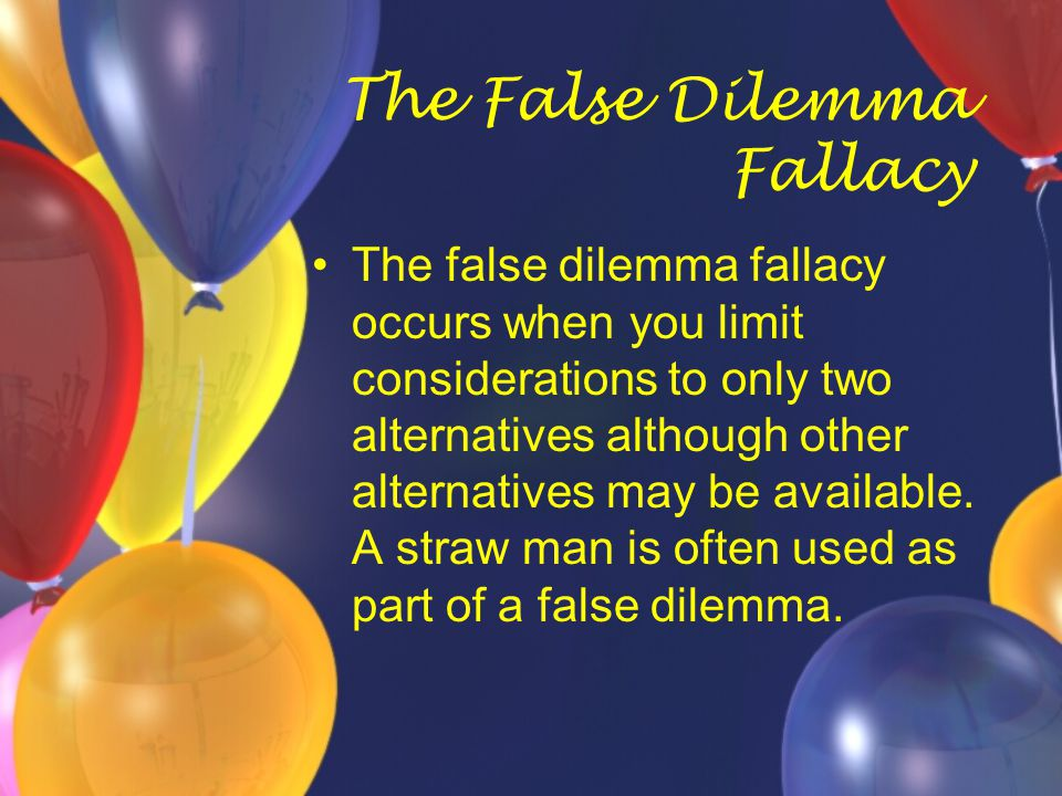 The False Dilemma Fallacy The false dilemma fallacy occurs when you limit considerations to only two alternatives although other alternatives may be a