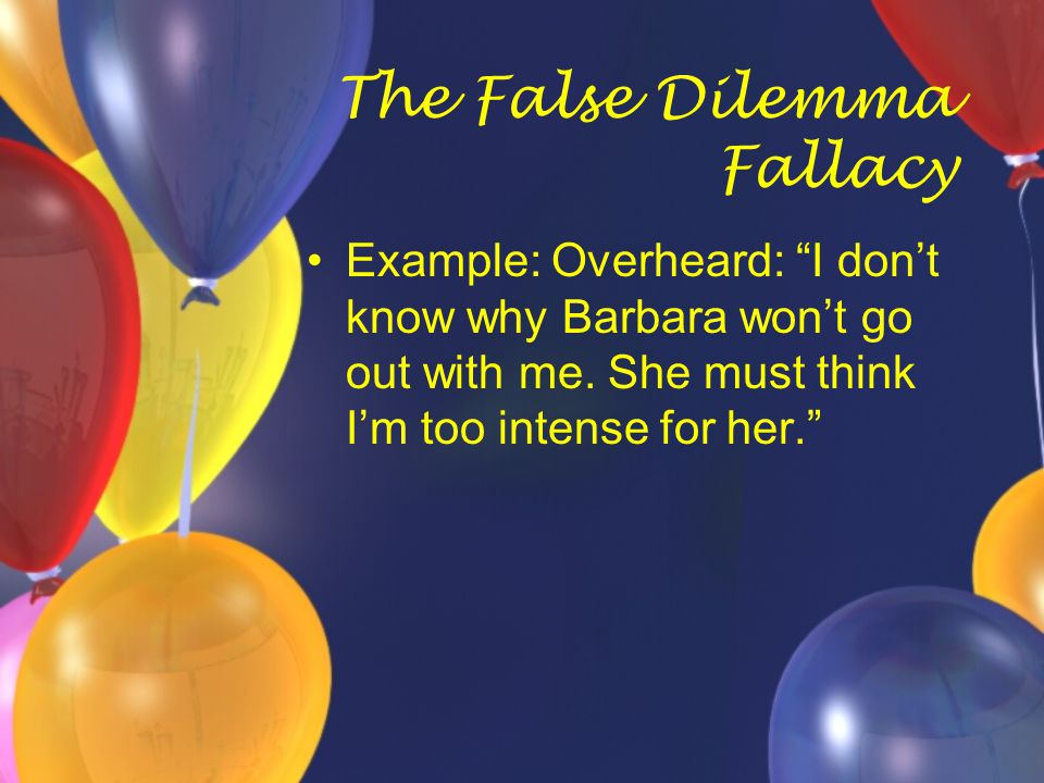 """The False Dilemma Fallacy Example: Overheard: """"I don't know why Barbara won't go out with me. She must think I'm too intense for her."""""""
