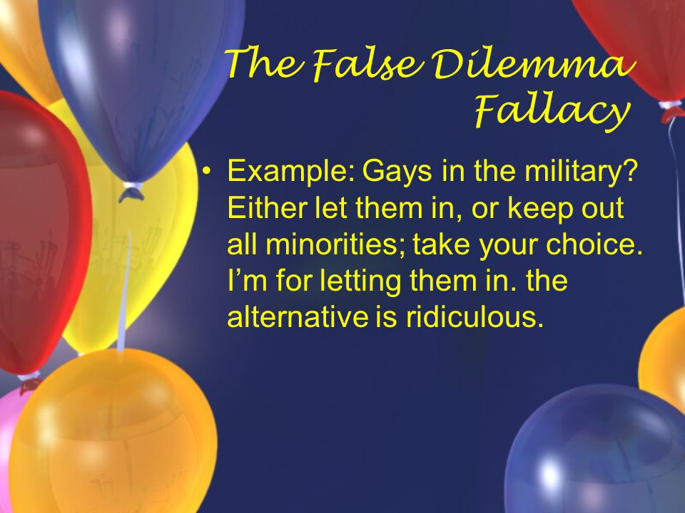 The False Dilemma Fallacy Example: Gays in the military? Either let them in, or keep out all minorities; take your choice. I'm for letting them in. th