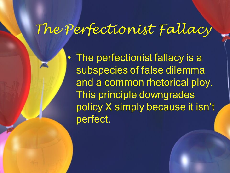 The Perfectionist Fallacy The perfectionist fallacy is a subspecies of false dilemma and a common rhetorical ploy. This principle downgrades policy X