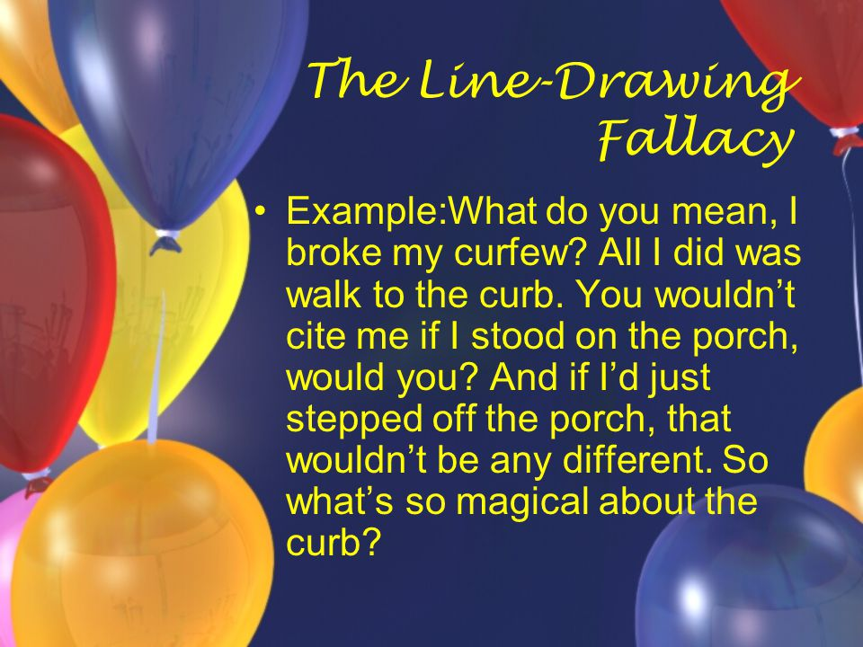 The Line-Drawing Fallacy Example:What do you mean, I broke my curfew? All I did was walk to the curb. You wouldn't cite me if I stood on the porch, wo