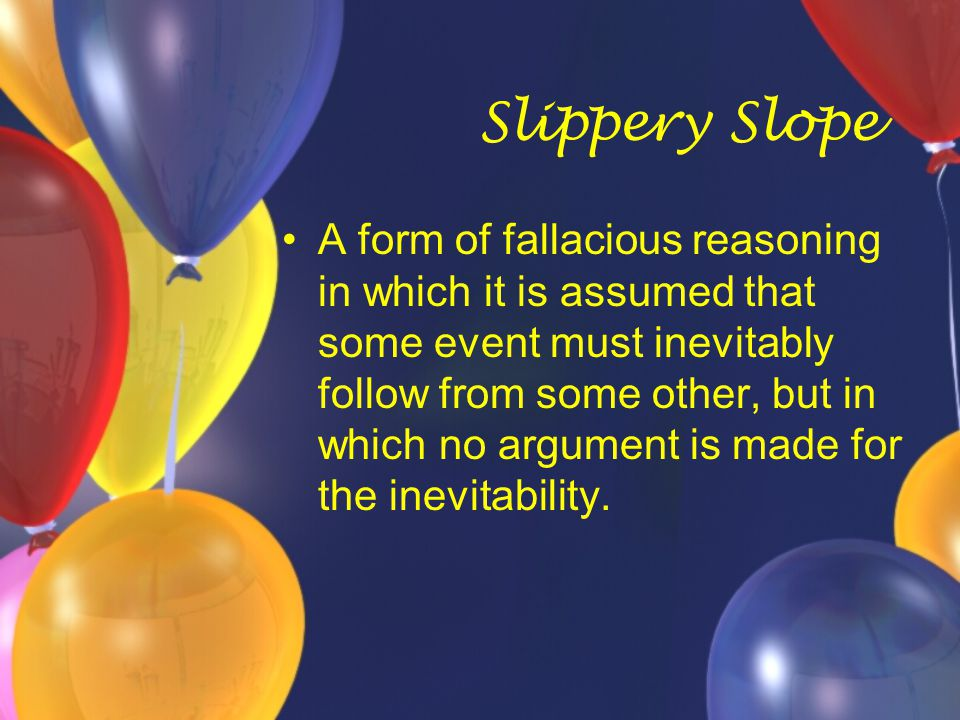 Slippery Slope A form of fallacious reasoning in which it is assumed that some event must inevitably follow from some other, but in which no argument