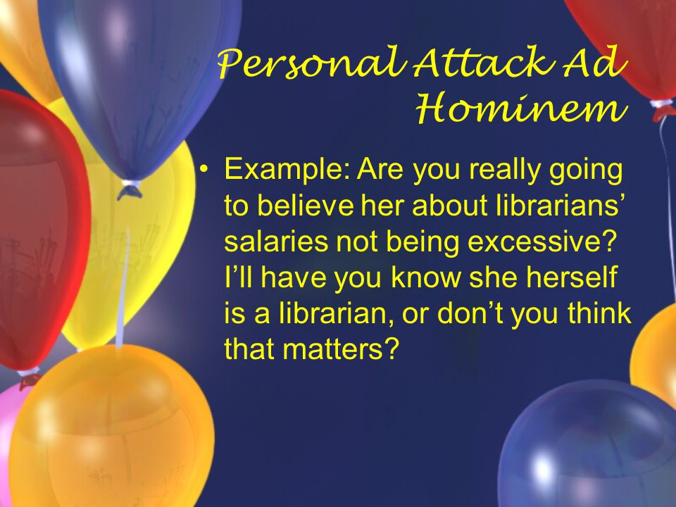 Personal Attack Ad Hominem Example: Are you really going to believe her about librarians' salaries not being excessive? I'll have you know she herself