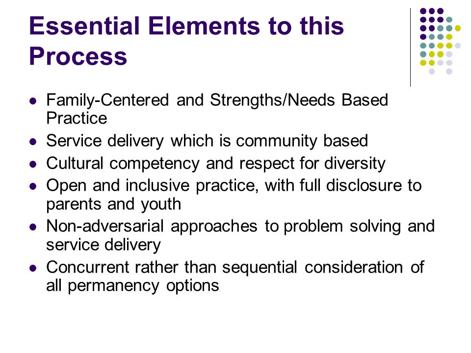 Essential Elements to this Process Family-Centered and Strengths/Needs Based Practice Service delivery which is community based Cultural competency an