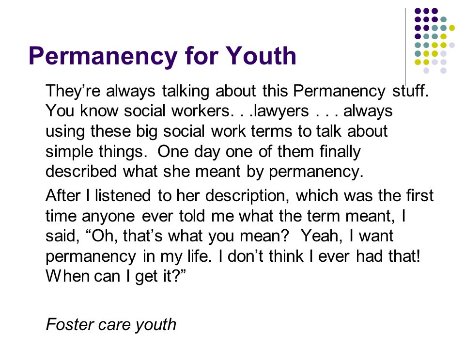 Permanency for Youth They're always talking about this Permanency stuff. You know social workers...lawyers... always using these big social work terms