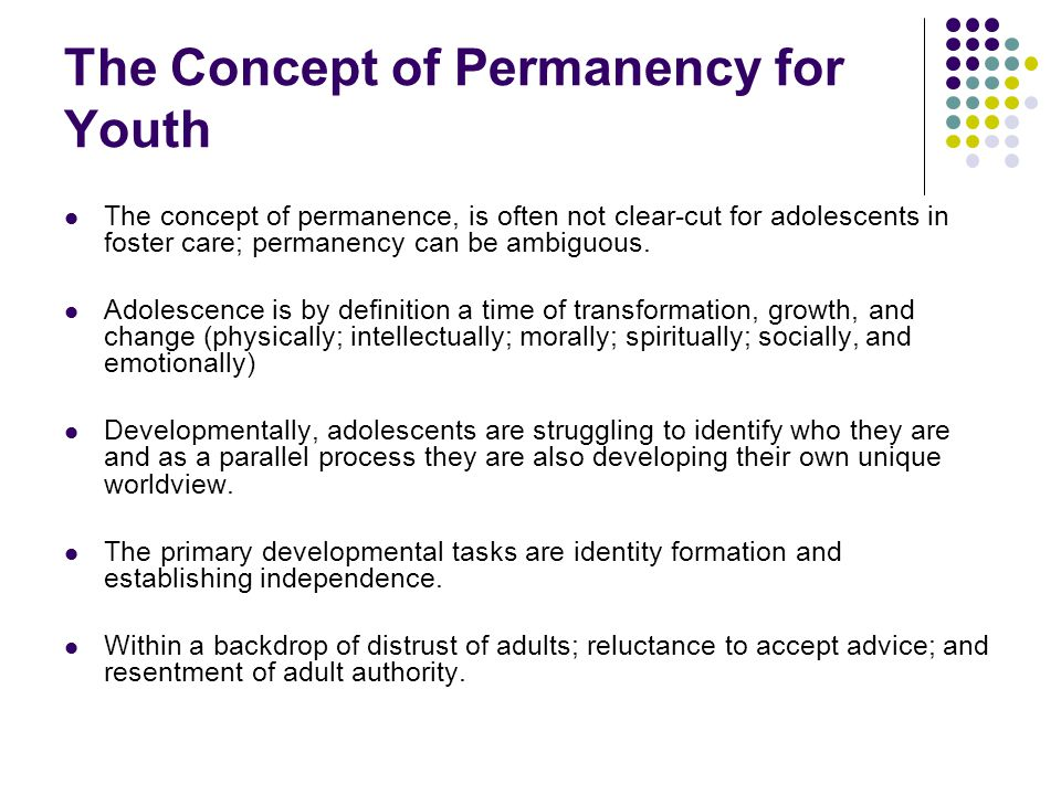 The Concept of Permanency for Youth The concept of permanence, is often not clear-cut for adolescents in foster care; permanency can be ambiguous. Ado