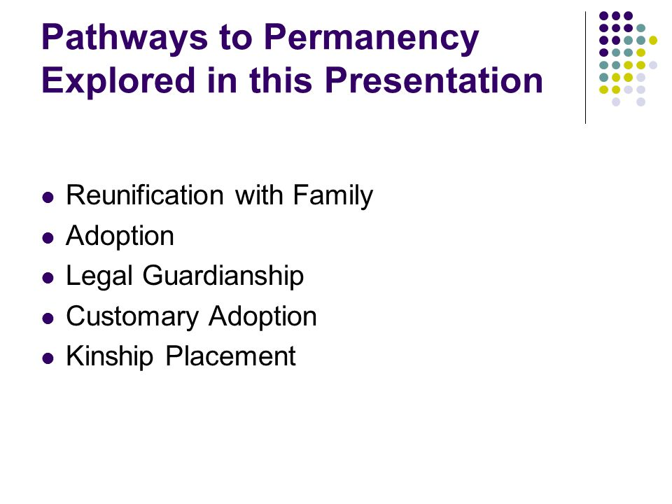 Pathways to Permanency Explored in this Presentation Reunification with Family Adoption Legal Guardianship Customary Adoption Kinship Placement