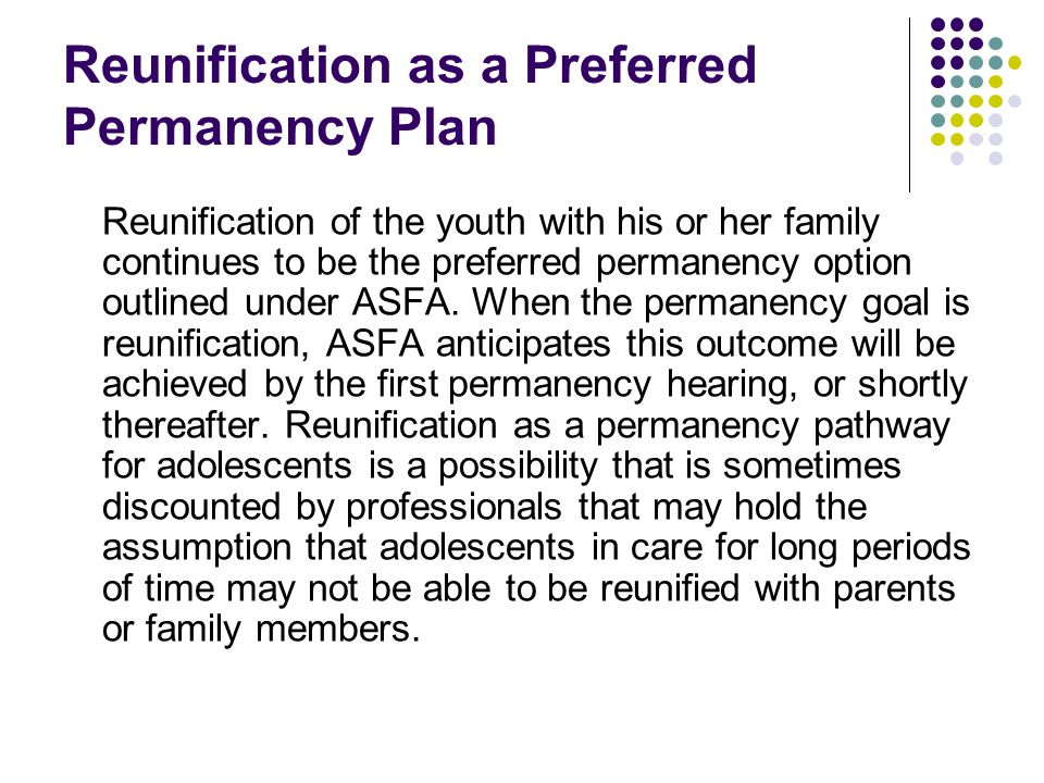 Reunification as a Preferred Permanency Plan Reunification of the youth with his or her family continues to be the preferred permanency option outline