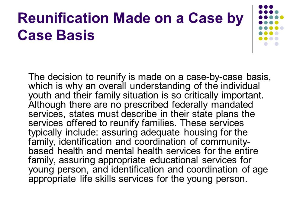 Reunification Made on a Case by Case Basis The decision to reunify is made on a case-by-case basis, which is why an overall understanding of the indiv