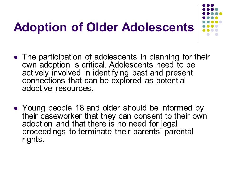 Adoption of Older Adolescents The participation of adolescents in planning for their own adoption is critical. Adolescents need to be actively involve