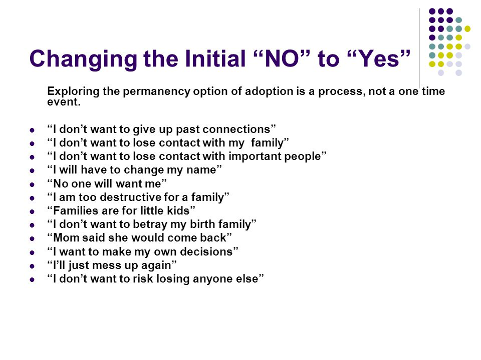 "Changing the Initial ""NO"" to ""Yes"" Exploring the permanency option of adoption is a process, not a one time event. ""I don't want to give up past conne"