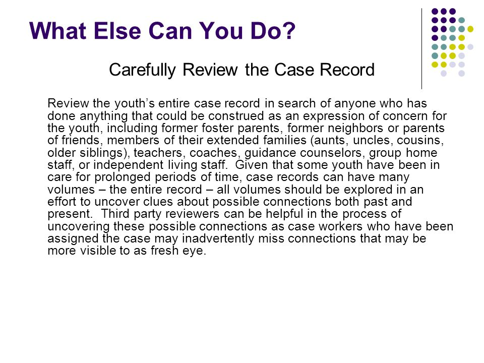 What Else Can You Do? Carefully Review the Case Record Review the youth's entire case record in search of anyone who has done anything that could be c