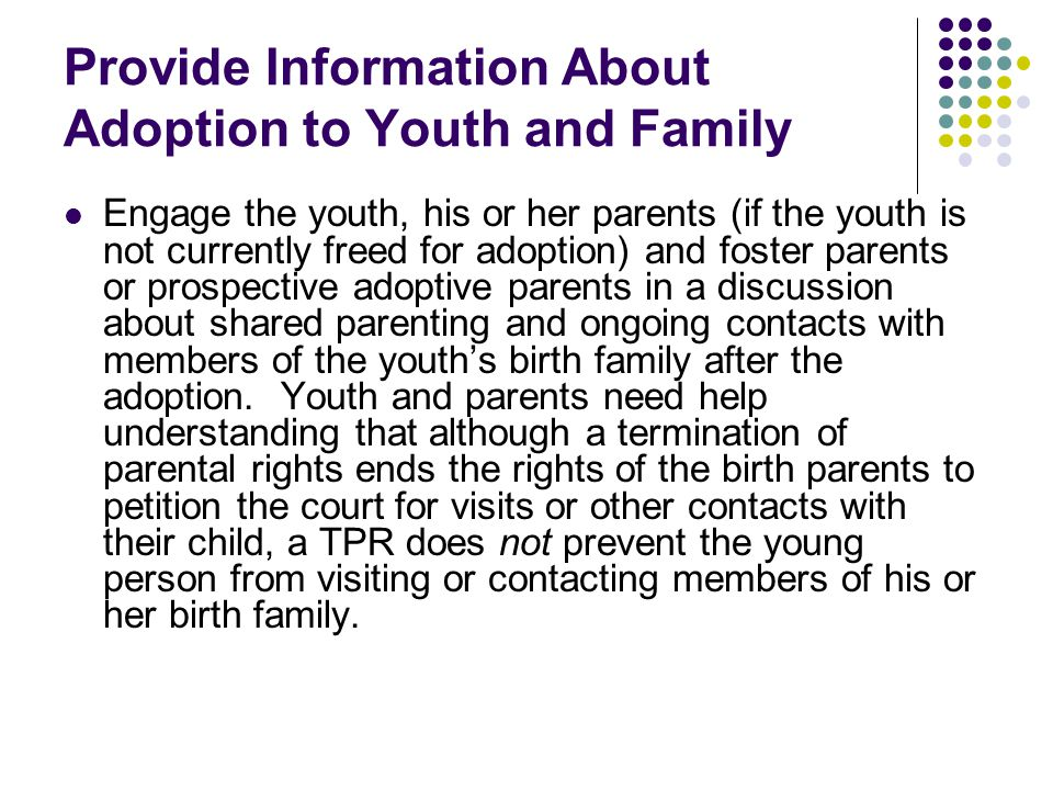Provide Information About Adoption to Youth and Family Engage the youth, his or her parents (if the youth is not currently freed for adoption) and fos