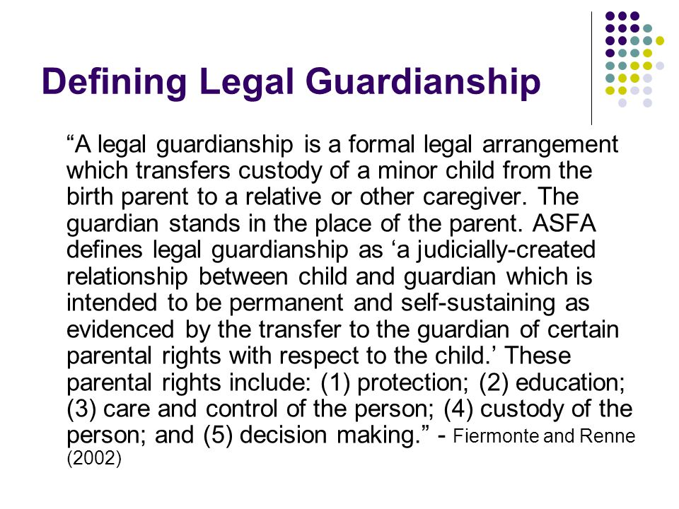 "Defining Legal Guardianship ""A legal guardianship is a formal legal arrangement which transfers custody of a minor child from the birth parent to a re"