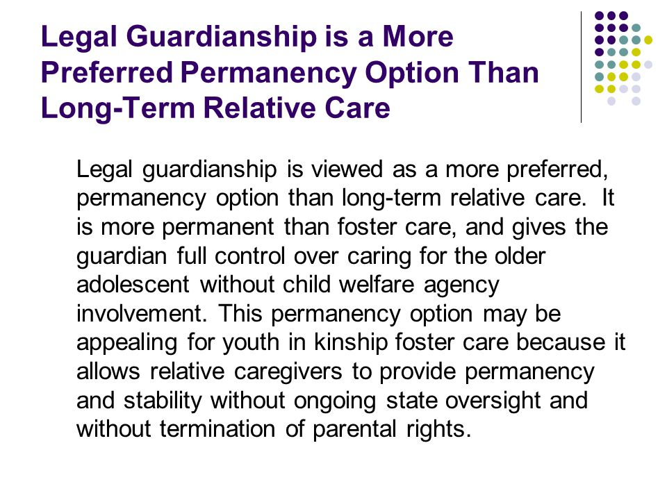 Legal Guardianship is a More Preferred Permanency Option Than Long-Term Relative Care Legal guardianship is viewed as a more preferred, permanency opt