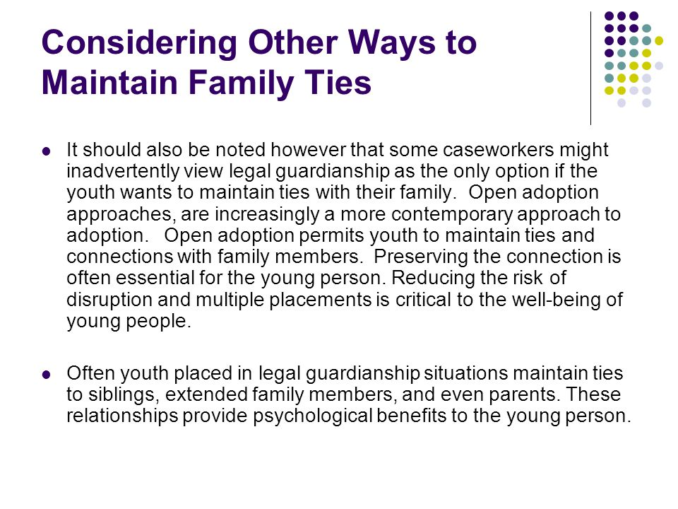 Considering Other Ways to Maintain Family Ties It should also be noted however that some caseworkers might inadvertently view legal guardianship as th