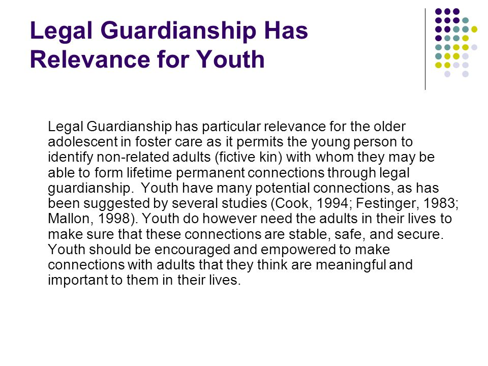Legal Guardianship Has Relevance for Youth Legal Guardianship has particular relevance for the older adolescent in foster care as it permits the young