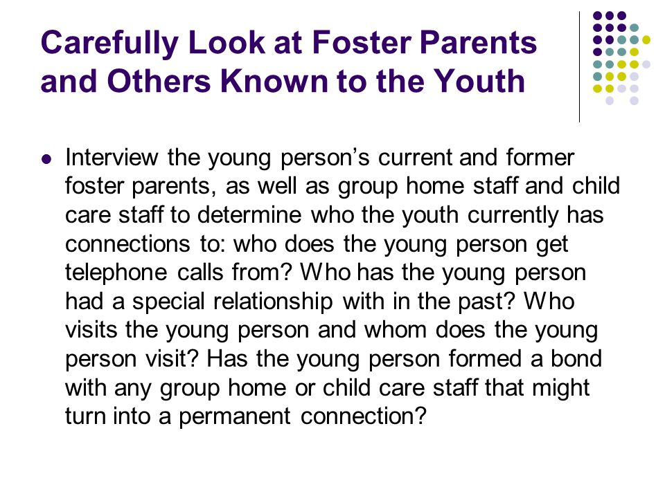 Carefully Look at Foster Parents and Others Known to the Youth Interview the young person's current and former foster parents, as well as group home s