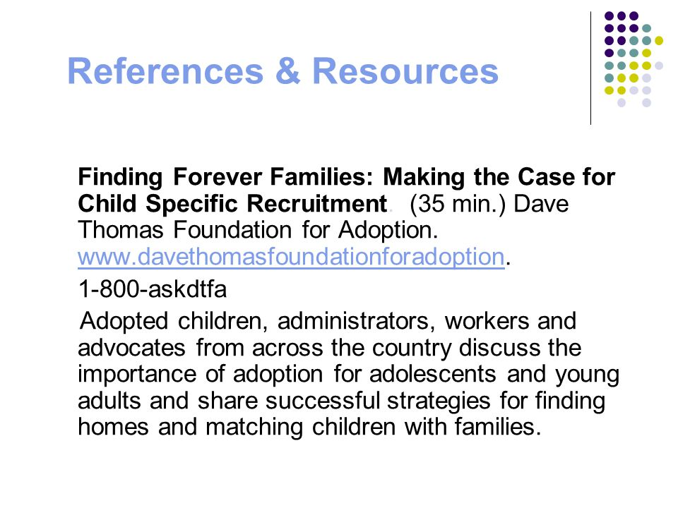 References & Resources Finding Forever Families: Making the Case for Child Specific Recruitment. (35 min.) Dave Thomas Foundation for Adoption. www.da