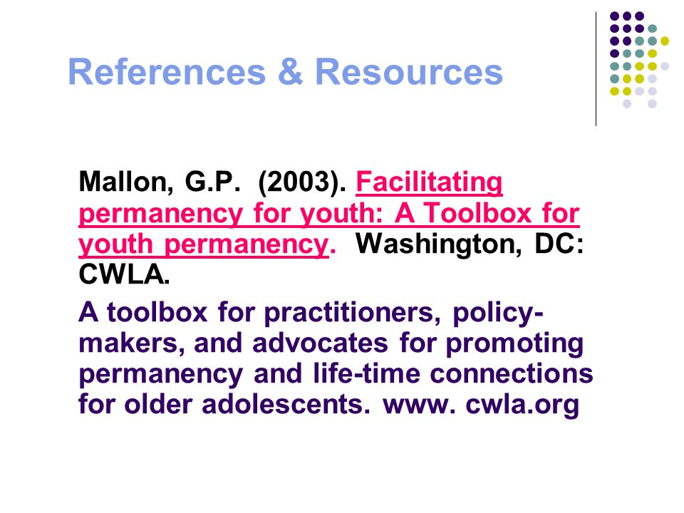 References & Resources Mallon, G.P. (2003). Facilitating permanency for youth: A Toolbox for youth permanency. Washington, DC: CWLA. A toolbox for pra