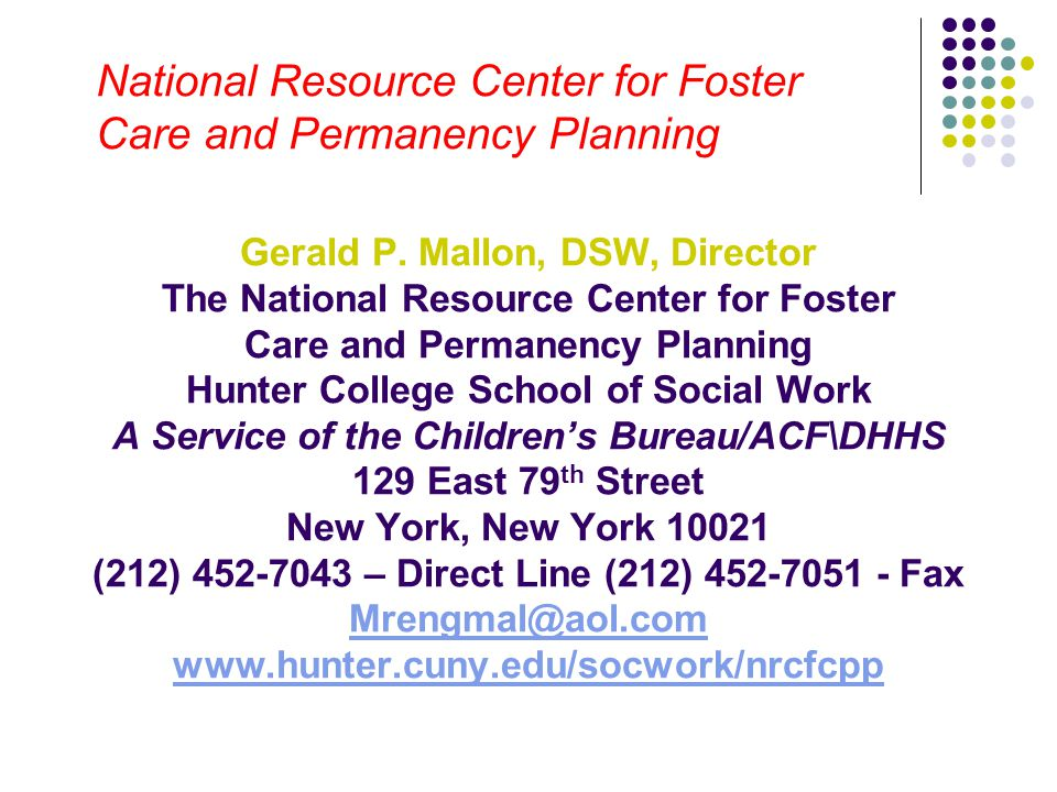 National Resource Center for Foster Care and Permanency Planning Gerald P. Mallon, DSW, Director The National Resource Center for Foster Care and Perm