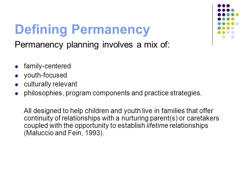 Pathways to Permanency for Youth Youth are reunified safely with their parents or relatives Youth are adopted by relatives or other families Youth permanently reside with relatives or other families as legal guardians Youth are connected to permanent resources via fictive kinship or customary adoption networks Youth are safely placed in another planned alternative permanent living arrangement which is closely reviewed for appropriateness every six months