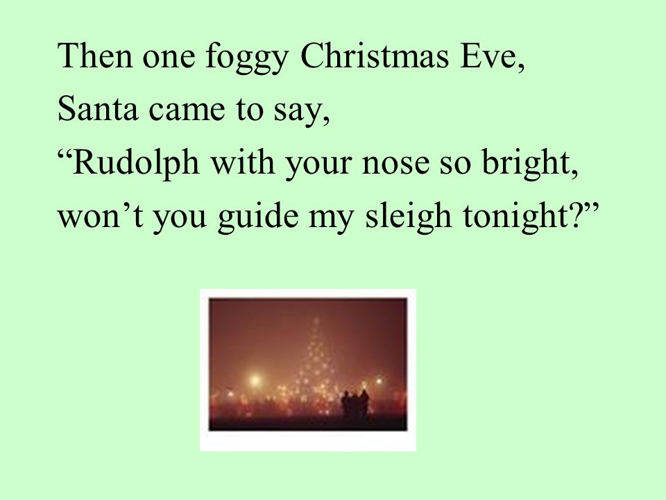 Then one foggy Christmas Eve, Santa came to say, Rudolph with your nose so bright, won't you guide my sleigh tonight