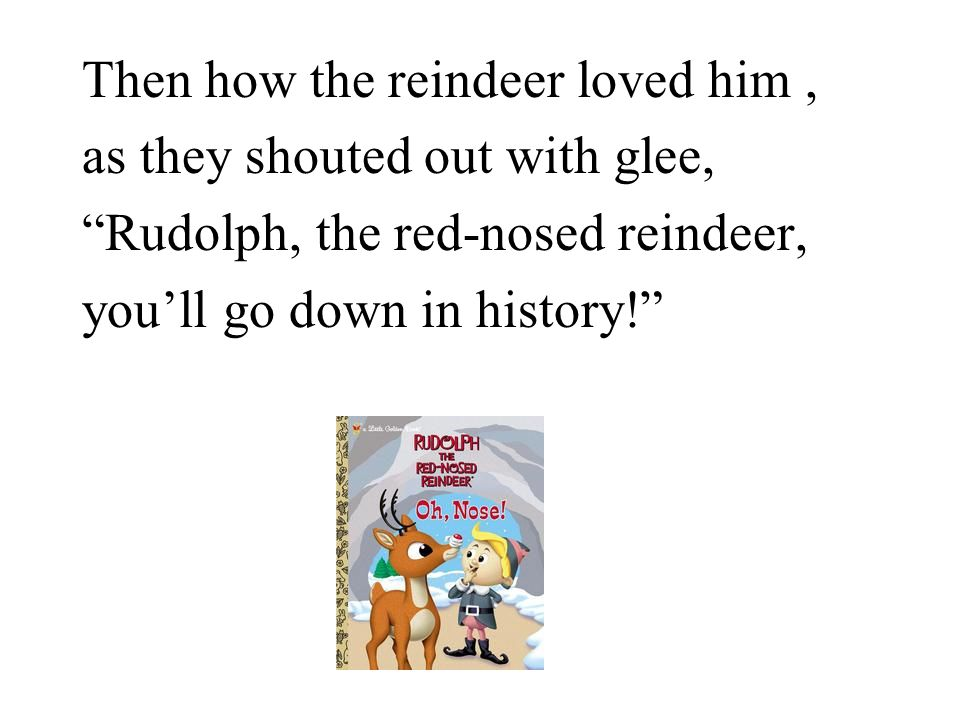 Then how the reindeer loved him, as they shouted out with glee, Rudolph, the red-nosed reindeer, you'll go down in history!