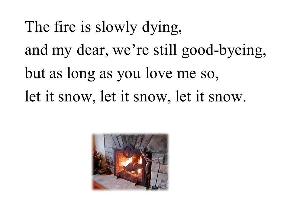The fire is slowly dying, and my dear, we're still good-byeing, but as long as you love me so, let it snow, let it snow, let it snow.