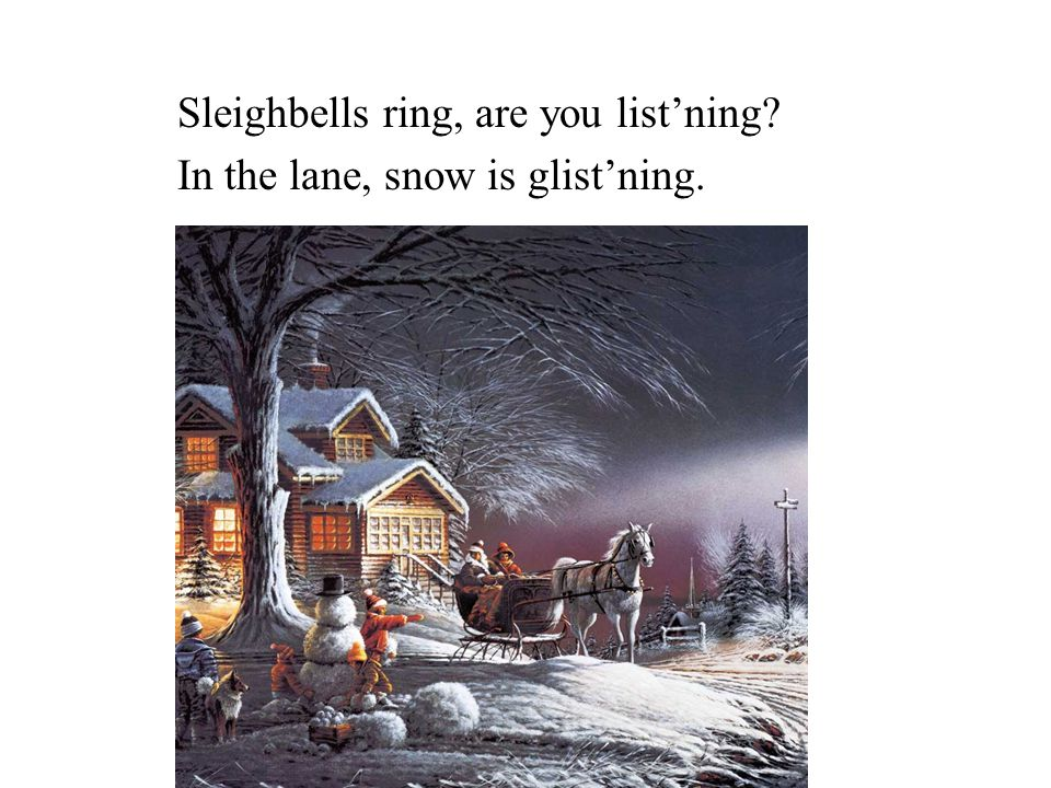 Sleighbells ring, are you list'ning In the lane, snow is glist'ning.