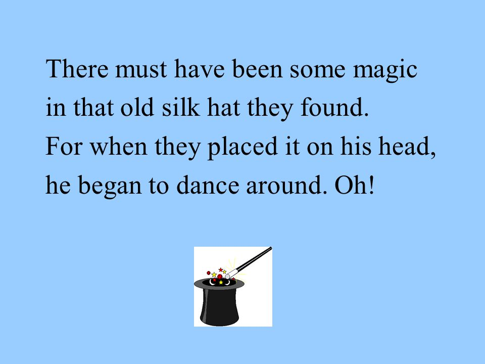 There must have been some magic in that old silk hat they found.